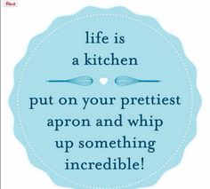 Life is a kitchen.