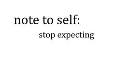 if you don't expect anything then you won't be disappointed and they are great words to gain happiness