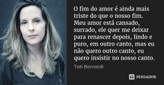 O fim do amor é ainda mais triste do que o nosso fim. Meu amor está cansado, surrado, ele quer me deixar para renascer depois, lindo e puro, em outro canto, mas eu não quero outro canto, eu quero... — Tati Bernardi