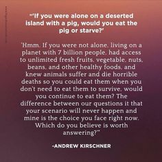 I would starve. I will be atoning for having eaten animals the first part of my life, and I will never be a part of hurting animals again, in this life and all to come. To pay off my karma I would take on the suffering of each and every animal on the planet if meant they would never come to any harm whatsoever ever again.