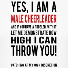 Haha oh yea!! I would love to have a male cheerleader on our squad! I hate it when people make fun of them!!! They're awesome cheerleaders and awesome people, mostly. Haha!!