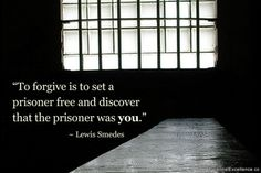 I've not been a prisoner for a very long time now. Forgiveness is empowering.