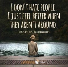 I don't hate people. I just feel better when they aren't around.