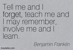 Tell me and I forget, teach me and I may remember, involve me and I learn. Benjamin Franklin