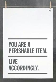 You are a perishable item. Live accordingly. -Marie Forleo #quote #motivation