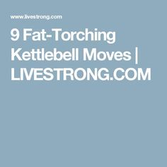 9 Fat-Torching Kettlebell Moves   LIVESTRONG.COM