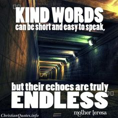 """""""Kind words can be short and easy to speak, but their echoes are truly endless. Daily Quotes, True Quotes, Great Quotes, Quotes To Live By, Inspirational Quotes, Christian Love Quotes, Mother Teresa Quotes, Slow To Anger, Life Words"""