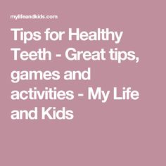 Tips for Healthy Teeth - Great tips, games and activities - My Life and Kids
