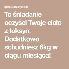 To śniadanie oczyści Twoje ciało z toksyn. Dodatkowo schudniesz 6kg w ciągu miesiąca! Healthy Life, Food And Drink, Health Fitness, Cooking, Recipes, Beauty, Healthy Living, Beleza, Kochen