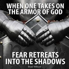 "An excellent reminder to ""Be strong in the Lord, and in the power of his might… by casting off the works of darkness, and putting on the armor of light"" (see Rom. 13:12; also Doctrine and Covenants 27:15-18). ""For God hath not given us the spirit of fear; but of power, and of love, and of a sound mind"" (2 Tim. 1:7). … Enjoy more from Brad Wilcox http://pinterest.com/pin/24066179231532366"