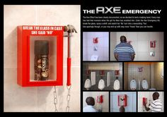 "Axe: Axe emergency AXE deodorant advertising around the world is based on the bold (but tongue-in-cheek) proposition that use of AXE is irresistible to the opposite sex – ""The AXE effect"". This activation offers help for the man who has been snubbed by his female friend – ""break the glass in case she said no"". These units were placed in public toilets in popular nightspots where singles meet, and quickly became a talking point around town."