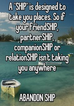 """A ""SHIP"" is designed to take you places. So if your friendSHIP, partnerSHIP, companionSHIP or relationSHIP isn't taking you anywhereABANDON SHIP"""