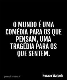 O mundo é uma comédia para os que pensam, uma tragédia para os que sentem.
