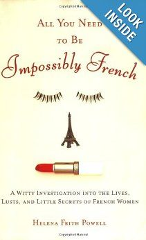 All You Need to Be Impossibly French: A Witty Investigation into the Lives, Lusts, and Little Secrets of French Women: Helena Frith-Powell: 9780452287785: Amazon.com: Books