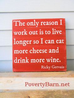 The only reason I work out is to live longer so I can eat more cheese and drink more wine. ~ Ricky Gervais