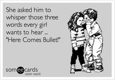 She asked him to whisper those three words every girl wants to hear ... 'Here Comes Bullet!'