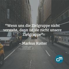 """""""Wenn uns die Zielgruppe nicht versteht, dann ist sie nicht unsere Zielgruppe."""" - Markus Kutter"""