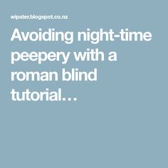 Avoiding night-time peepery with a roman blind tutorial…