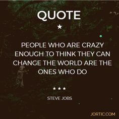 """PEOPLE WHO ARE CRAZY ENOUGH TO THINK THEY CAN CHANGE THE WORLD ARE THE ONES WHO DO"" - STEVE JOBS  - JORTIC.COM #QUOTE"
