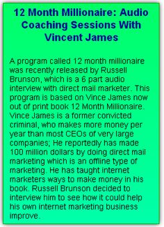 12 Month Millionaire: Audio Coaching Sessions With Vincent James Russell Brunson himself has made millions of dollars by applying the techniques learned from Vince James, and he is now also called upon to deliver lectures around the world on internet marketing.