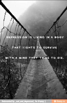 Depression is living in a body that fights to survive with a mind that tries to die.