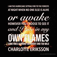 """...I live in my own flames sometimes burning too bright and too wild..."" #hurricane #fire #flames #wildone #toobright #toowild #quotes #charlotteeriksson @lousywithbooks"