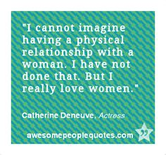 I cannot imagine having a physical relationship with a woman. I have not done that. But I really love women. – Catherine Deneuve, Actress #love #quotes #quotes
