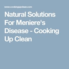 Natural Solutions For Meniere's Disease - Cooking Up Clean