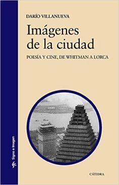 Imágenes de la ciudad : poesía y cine, de Whitman a Lorca / Darío Villanueva Publicación Madrid : Cátedra, 2015