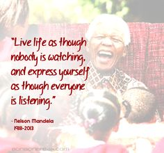 """""""Live life as though nobody is watching and express yourself as through everyone is listening."""" - #NelsonMandela"""