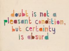 """""""La duda no es una condición agradable, pero la certeza es absurda"""" Matt Lyon."""