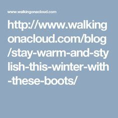 http://www.walkingonacloud.com/blog/stay-warm-and-stylish-this-winter-with-these-boots/