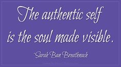 The authentic self is the soul made visible. Sarah Ban Breathnach  @CBizSchool