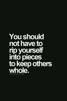 You should nit have to rip yourself into pieces yo keep others whole. ...