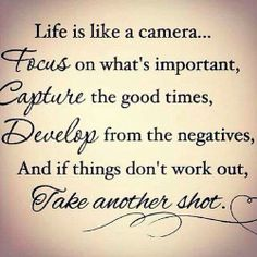 Life is like a camera; Focus on what's important, capture the good times, develop from the negatives and if it goes wrong...Take another shot. - Unknown.