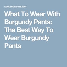 What To Wear With Burgundy Pants: The Best Way To Wear Burgundy Pants