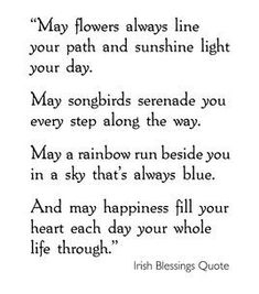 May flowers always line your path and sunshine light your day. May songbirds serenade you every step of the way. May a rainbow run beside you in a sky that's always blue. And may happiness fill your heart each day your whole life through.