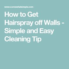 How to Get Hairspray off Walls - Simple and Easy Cleaning Tip