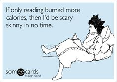 Funny Confession Ecard: If only reading burned more calories, then I'd be scary skinny in no time.