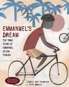 Emmanuel's Dream by Laurie Ann Thompson. Born in Ghana, West Africa, with one deformed leg, Emmanuel was dismissed by most people--but not by his mother, who taught him to reach for his dreams. As a boy, he hopped to school more than two miles each way, learned to play soccer, left home at age 13 to provide for his family, and, eventually, became a cyclist. He rode an astonishing 400 miles across Ghana in 2001, spreading his powerful message that disability is not inability. (05-06-2015)