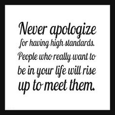 """""""Never apologize for having high standards. People who really want to be in your life will rise up to meet them."""""""
