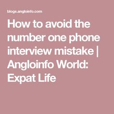 How to avoid the number one phone interview mistake   Angloinfo World: Expat Life