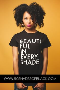 naturalhaireverything:  BEAUTIFUL IN EVERY SHADE by 50 Shades of Black Modeled by Beverly Knight Photographed and designed for 50 Shades of Black by Creative Silence Order Yours at http://www.50shadesofblack.com/shop *TO THE ADMINISTRATOR: Thank you for your consideration. As a thank you, we'd love to send you one of our shirts.