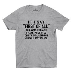If I Say First Of All Run Away Because I Have Prepared Charts, Date, Research And Will Destroy You Gray Unisex T-shirt | Sarcastic Me