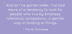 ...look for people who live by kindness, tolerance, compassion, a gentler way of looking at things. ~ Martin Scorsese