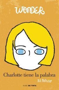 """""""Wonder. Charlotte tiene la palabra"""" de R.J. Palacio. Esta tercera entrega de «Wonder» arroja una nueva mirada sobre ese primer año en el colegio a través de los ojos de Charlotte, la chica elegida para acompañarle durante los primeros días del curso. Una chica inteligente y amable que también lucha por encontrar su lugar y ser aceptada en los círculos más populares del colegio. Charlotte tiene la palabra es una historia sorprendente, conmovedora y reconfortante.  Signatura: N PAL cha"""