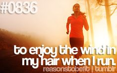 To enjoy the wind in my hair when I run