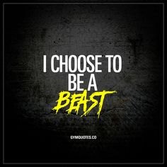 """I choose to be a beast."" - This quote is for all of us that choose to be the best that we can be. To do everything we can to become better. To be a beast. In life and in the gym. 