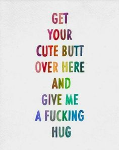 Get your cute butt over here and give me a fucking hug | YourTango #love #quotes