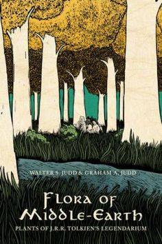 Flora of Middle-Earth : Plants of J.R.R. Tolkien's Legendarium by Walter S. Judd and Graham A. Judd